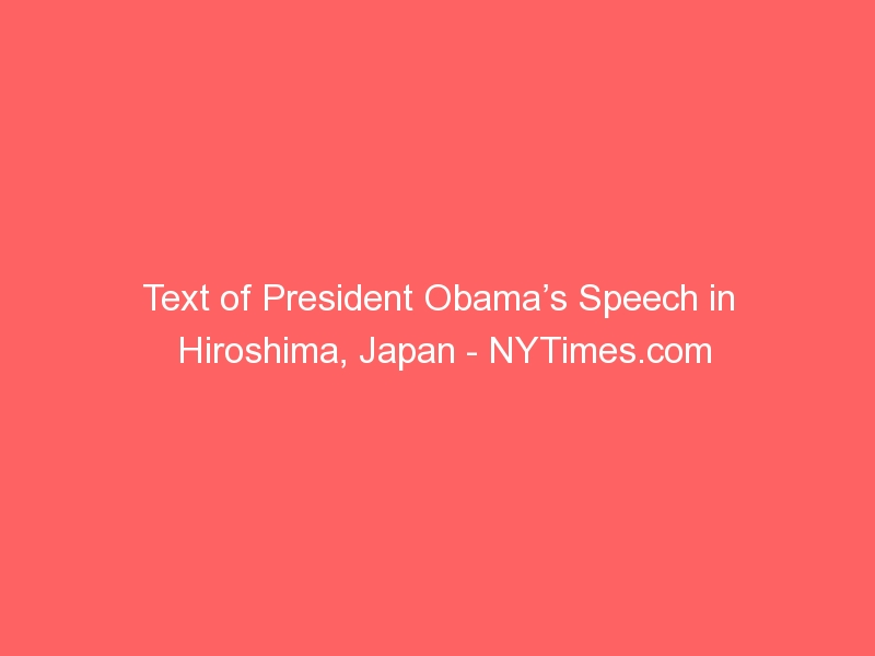Text of President Obama's Speech in Hiroshima, Japan – NYTimes.com